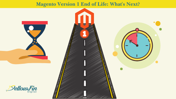 Magento Version 1 End of Life: What's Next? | YellowFin Digital